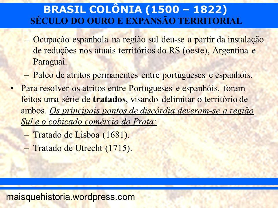 BRASIL COLÔNIA (1500 – 1822) maisquehistoria.wordpress.com SÉCULO DO OURO E EXPANSÃO TERRITORIAL –Ocupação espanhola na região sul deu-se a partir da