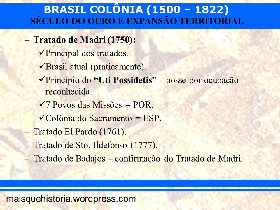 BRASIL COLÔNIA (1500 – 1822) maisquehistoria.wordpress.com SÉCULO DO OURO E EXPANSÃO TERRITORIAL –Tratado de Madri (1750): Principal dos tratados. Bra