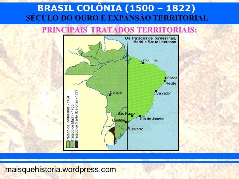 BRASIL COLÔNIA (1500 – 1822) maisquehistoria.wordpress.com SÉCULO DO OURO E EXPANSÃO TERRITORIAL PRINCIPAIS TRATADOS TERRITORIAIS: