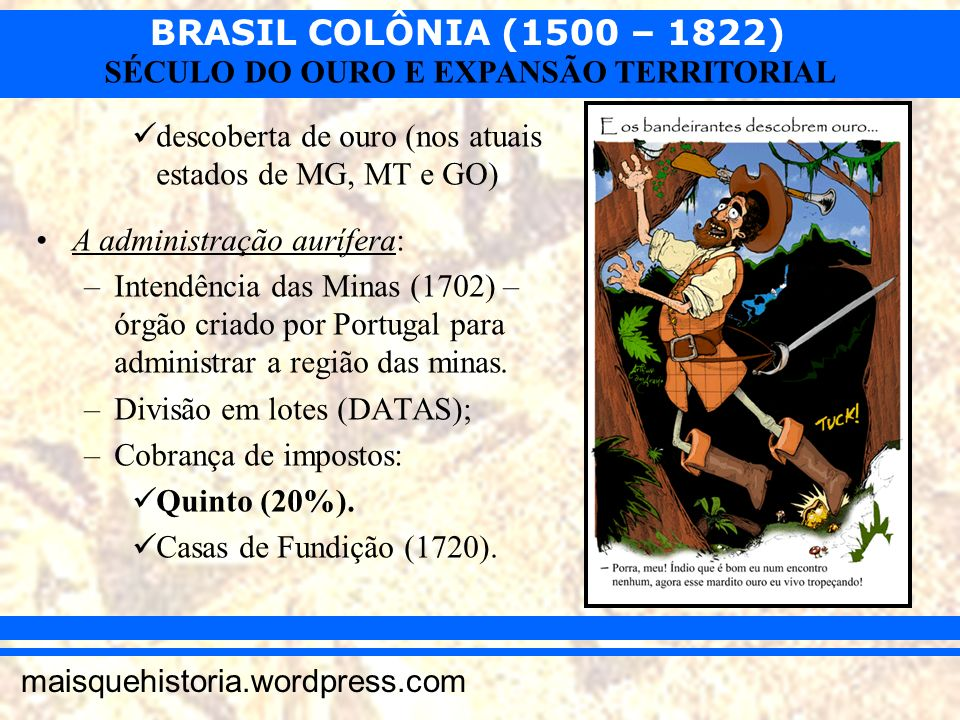 BRASIL COLÔNIA (1500 – 1822) maisquehistoria.wordpress.com SÉCULO DO OURO E EXPANSÃO TERRITORIAL descoberta de ouro (nos atuais estados de MG, MT e GO