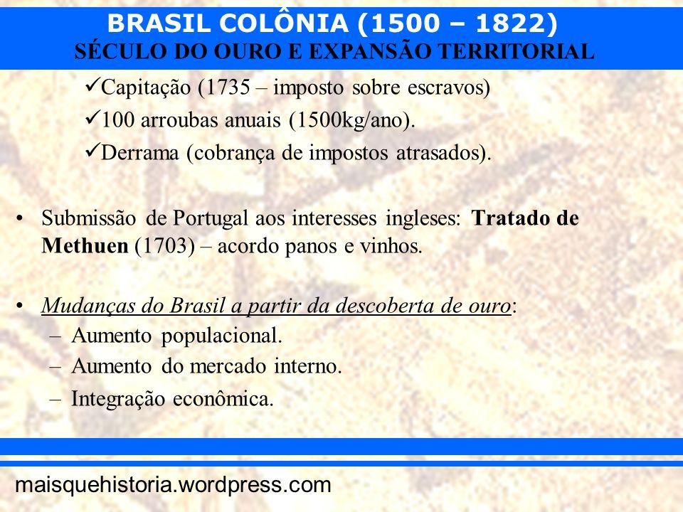 BRASIL COLÔNIA (1500 – 1822) maisquehistoria.wordpress.com SÉCULO DO OURO E EXPANSÃO TERRITORIAL Capitação (1735 – imposto sobre escravos) 100 arrouba