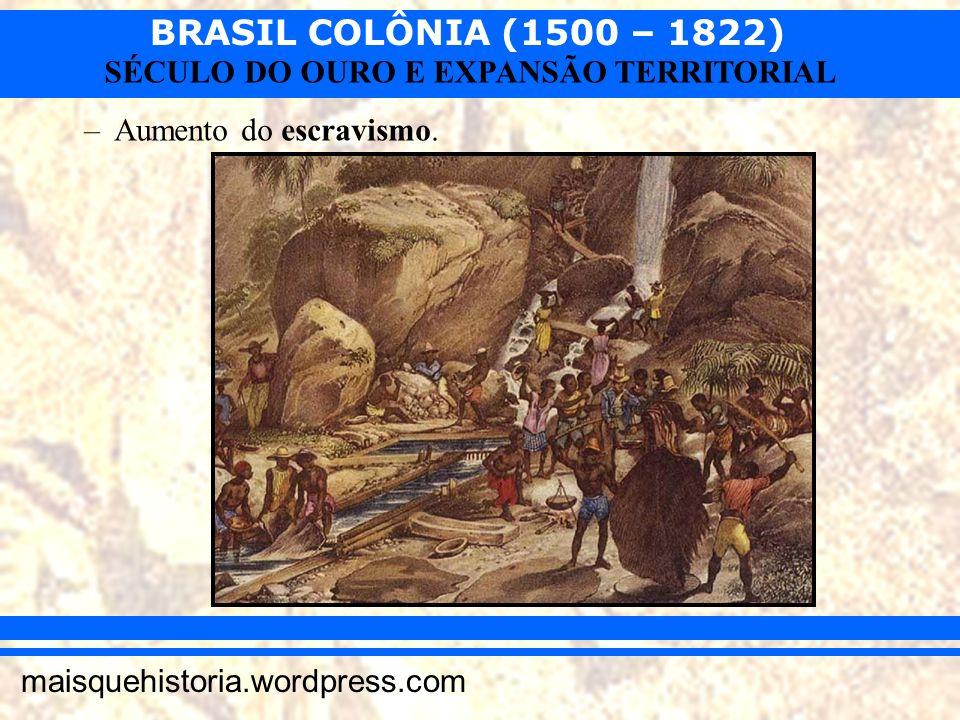 BRASIL COLÔNIA (1500 – 1822) maisquehistoria.wordpress.com SÉCULO DO OURO E EXPANSÃO TERRITORIAL –Aumento do escravismo.