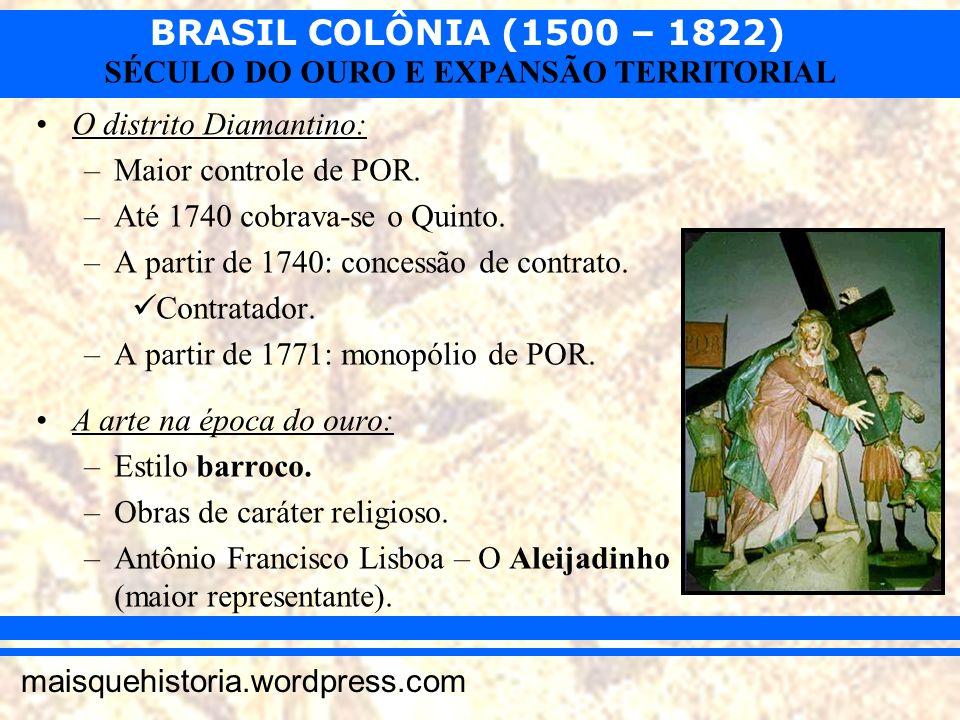 BRASIL COLÔNIA (1500 – 1822) maisquehistoria.wordpress.com SÉCULO DO OURO E EXPANSÃO TERRITORIAL O distrito Diamantino: –Maior controle de POR. –Até 1