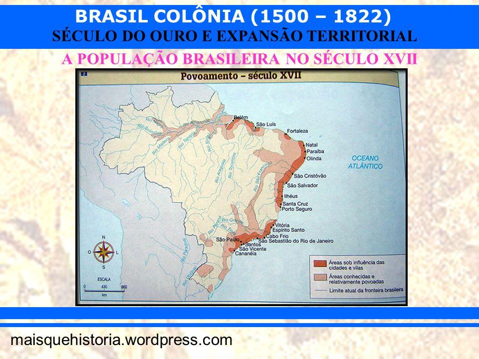 BRASIL COLÔNIA (1500 – 1822) maisquehistoria.wordpress.com SÉCULO DO OURO E EXPANSÃO TERRITORIAL A POPULAÇÃO BRASILEIRA NO SÉCULO XVII
