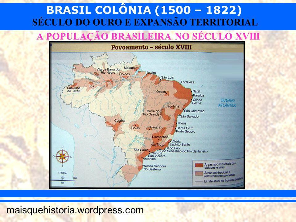 BRASIL COLÔNIA (1500 – 1822) maisquehistoria.wordpress.com SÉCULO DO OURO E EXPANSÃO TERRITORIAL A POPULAÇÃO BRASILEIRA NO SÉCULO XVIII