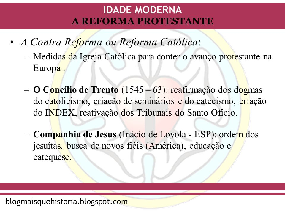 IDADE MODERNA blogmaisquehistoria.blogspot.com A REFORMA PROTESTANTE A Contra Reforma ou Reforma Católica: –Medidas da Igreja Católica para conter o a