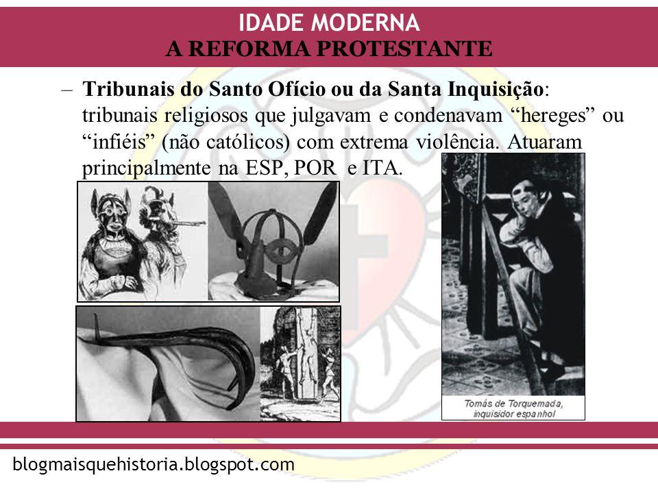 IDADE MODERNA blogmaisquehistoria.blogspot.com A REFORMA PROTESTANTE –Tribunais do Santo Ofício ou da Santa Inquisição: tribunais religiosos que julga