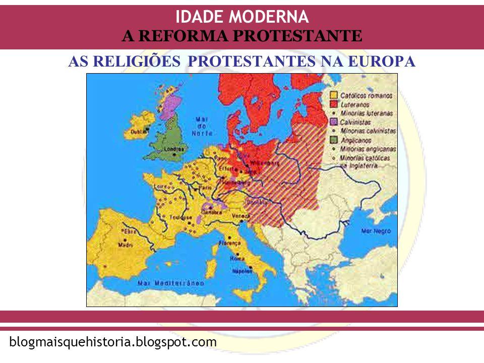 IDADE MODERNA blogmaisquehistoria.blogspot.com A REFORMA PROTESTANTE AS RELIGIÕES PROTESTANTES NA EUROPA