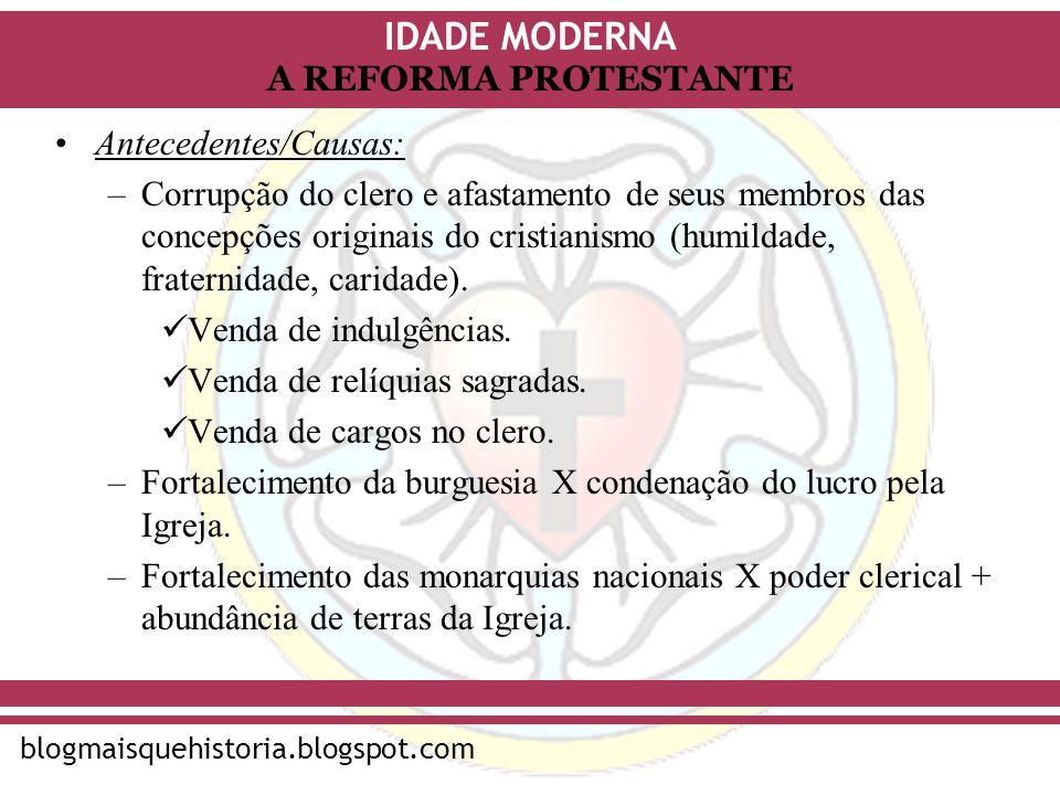 IDADE MODERNA blogmaisquehistoria.blogspot.com A REFORMA PROTESTANTE Antecedentes/Causas: –Corrupção do clero e afastamento de seus membros das concep