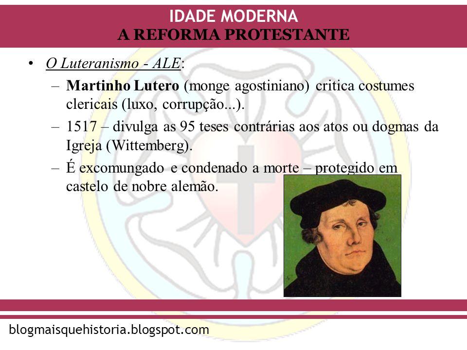 IDADE MODERNA blogmaisquehistoria.blogspot.com A REFORMA PROTESTANTE O Luteranismo - ALE: –Martinho Lutero (monge agostiniano) critica costumes cleric