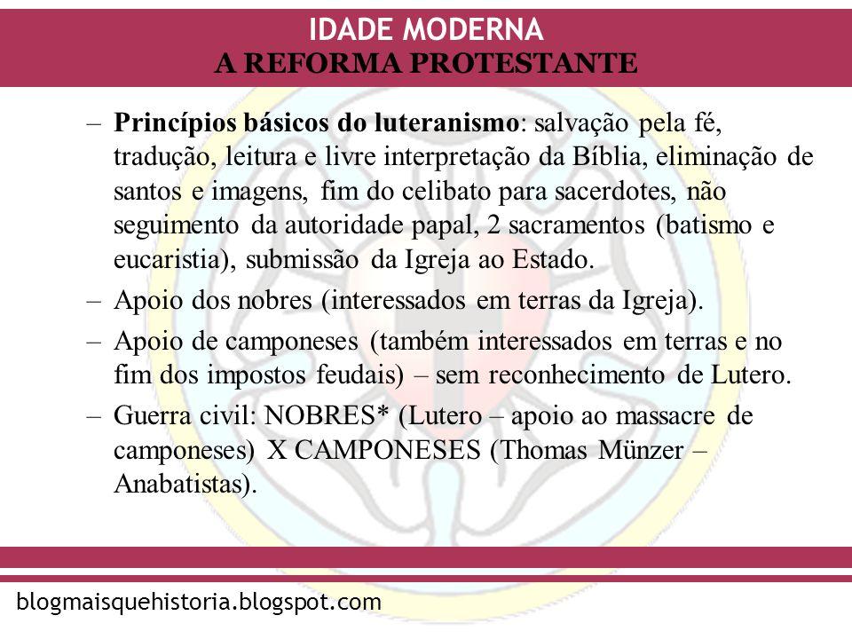 IDADE MODERNA blogmaisquehistoria.blogspot.com A REFORMA PROTESTANTE –Princípios básicos do luteranismo: salvação pela fé, tradução, leitura e livre i