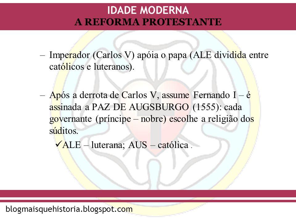 IDADE MODERNA blogmaisquehistoria.blogspot.com A REFORMA PROTESTANTE –Imperador (Carlos V) apóia o papa (ALE dividida entre católicos e luteranos). –A