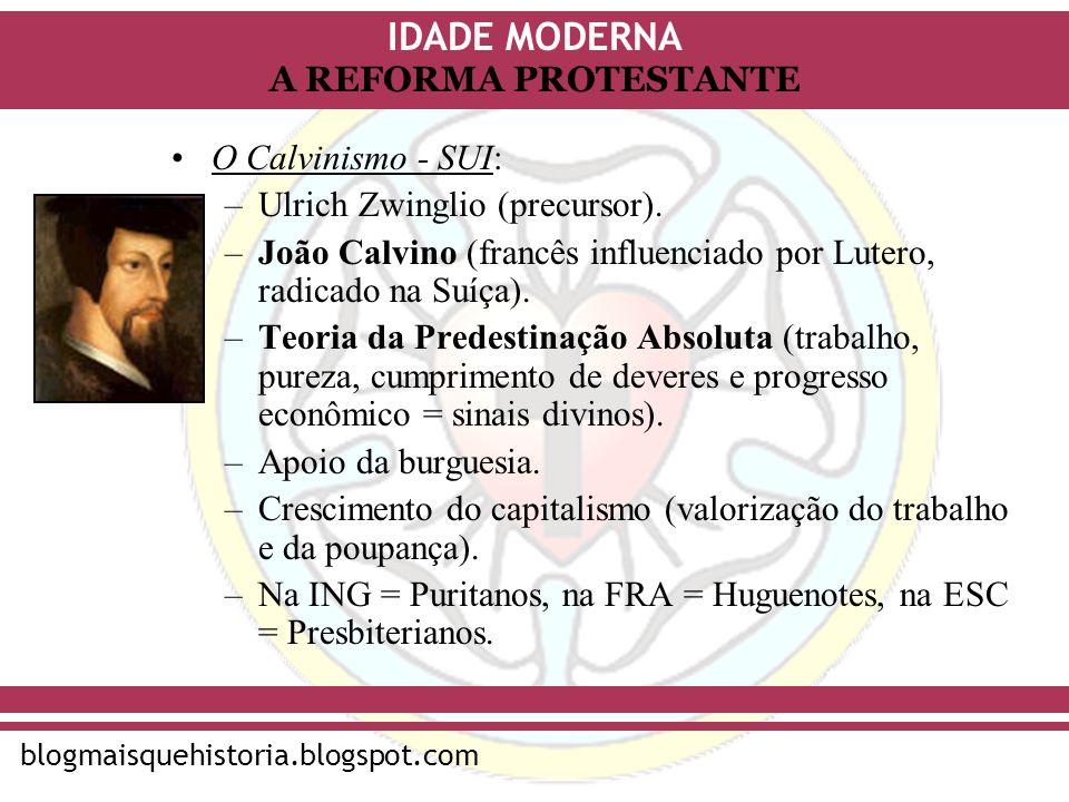 IDADE MODERNA blogmaisquehistoria.blogspot.com A REFORMA PROTESTANTE O Calvinismo - SUI: –Ulrich Zwinglio (precursor). –João Calvino (francês influenc