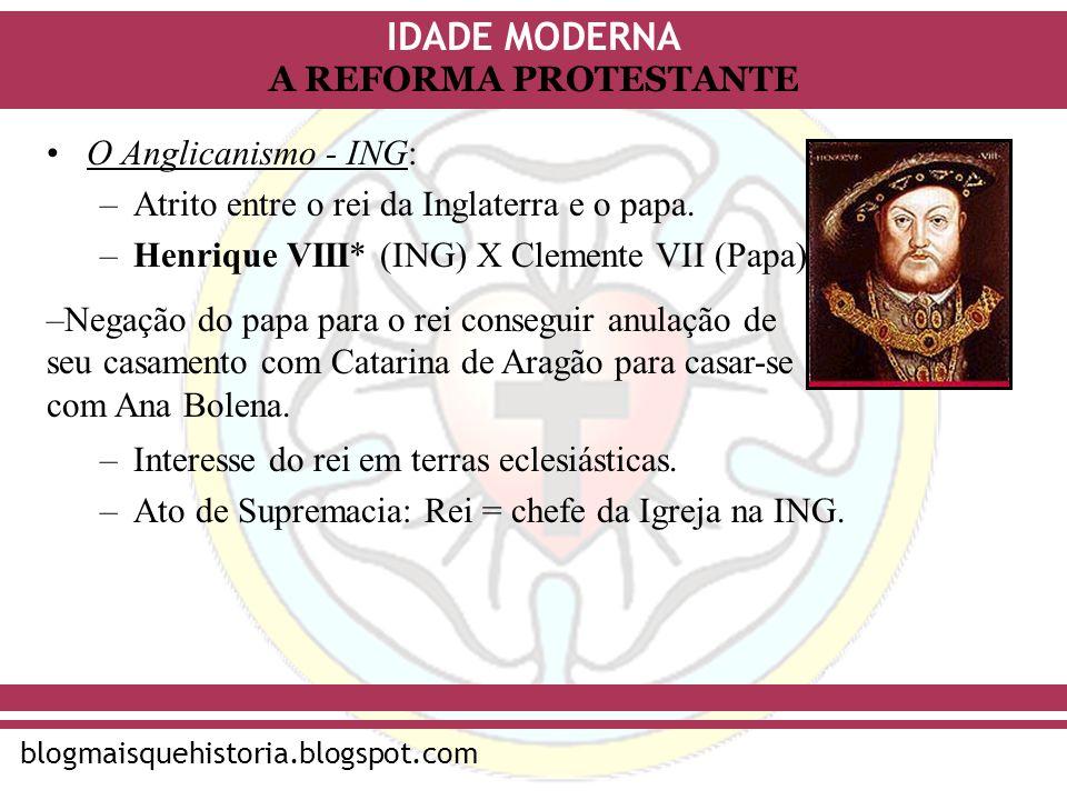 IDADE MODERNA blogmaisquehistoria.blogspot.com A REFORMA PROTESTANTE O Anglicanismo - ING: –Atrito entre o rei da Inglaterra e o papa. –Henrique VIII*