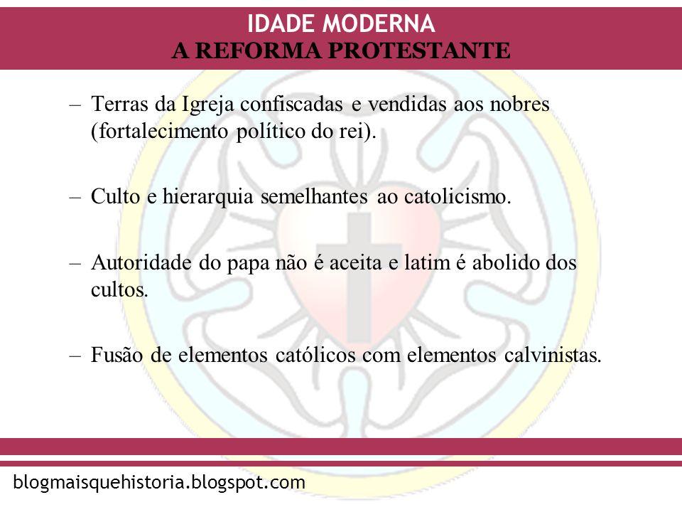 IDADE MODERNA blogmaisquehistoria.blogspot.com A REFORMA PROTESTANTE –Terras da Igreja confiscadas e vendidas aos nobres (fortalecimento político do r