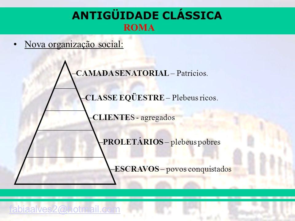 ANTIGÜIDADE CLÁSSICA fabiaalves2@hotmail.com ROMA Nova organização social: –CAMADA SENATORIAL – Patrícios. –CLASSE EQÜESTRE – Plebeus ricos. –CLIENTES