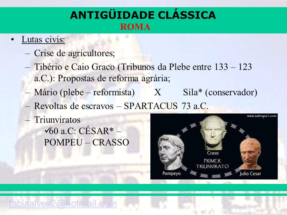 ANTIGÜIDADE CLÁSSICA fabiaalves2@hotmail.com ROMA Lutas civis: –Crise de agricultores; –Tibério e Caio Graco (Tribunos da Plebe entre 133 – 123 a.C.):