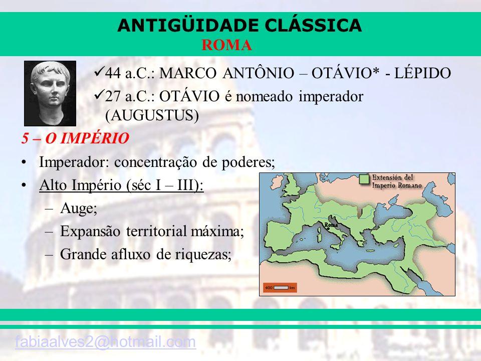 ANTIGÜIDADE CLÁSSICA fabiaalves2@hotmail.com ROMA 44 a.C.: MARCO ANTÔNIO – OTÁVIO* - LÉPIDO 27 a.C.: OTÁVIO é nomeado imperador (AUGUSTUS) 5 – O IMPÉR