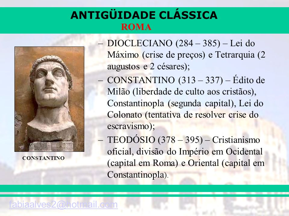 ANTIGÜIDADE CLÁSSICA fabiaalves2@hotmail.com ROMA –DIOCLECIANO (284 – 385) – Lei do Máximo (crise de preços) e Tetrarquia (2 augustos e 2 césares); –C