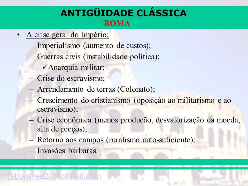 ANTIGÜIDADE CLÁSSICA fabiaalves2@hotmail.com ROMA A crise geral do Império; –Imperialismo (aumento de custos); –Guerras civis (instabilidade política)