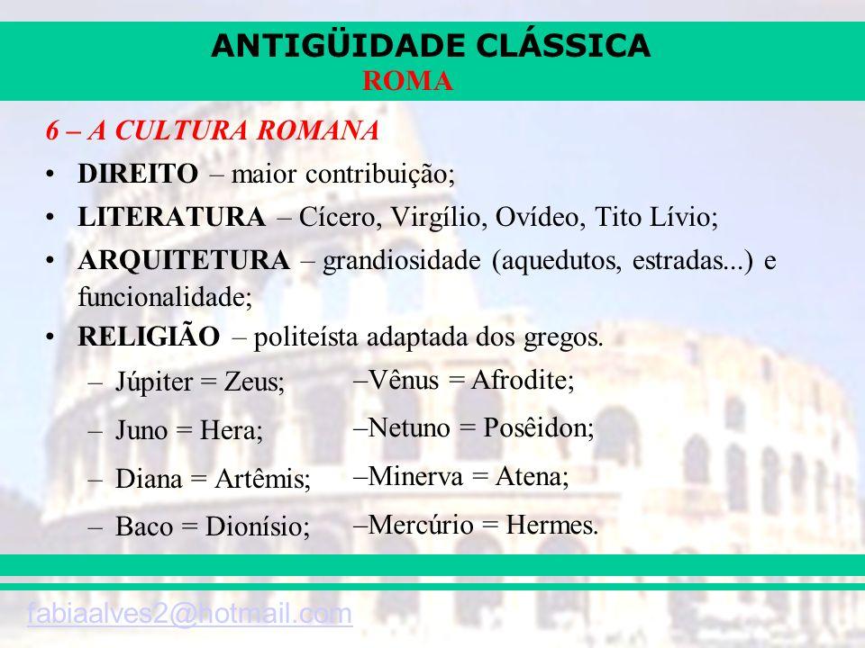 ANTIGÜIDADE CLÁSSICA fabiaalves2@hotmail.com ROMA 6 – A CULTURA ROMANA DIREITO – maior contribuição; LITERATURA – Cícero, Virgílio, Ovídeo, Tito Lívio