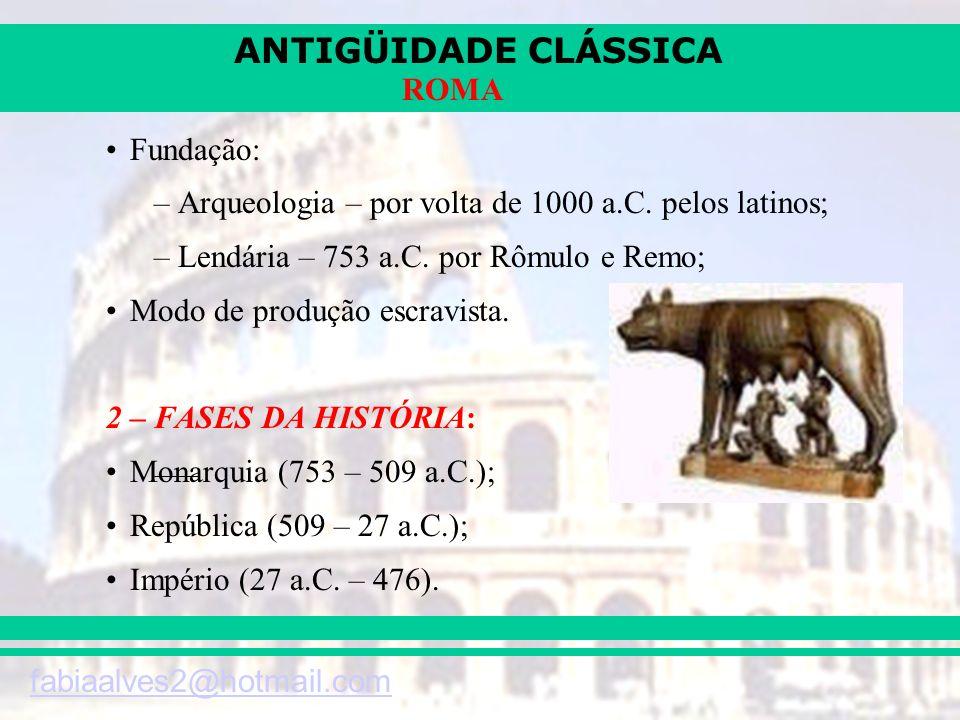 ANTIGÜIDADE CLÁSSICA fabiaalves2@hotmail.com ROMA Fundação: –Arqueologia – por volta de 1000 a.C. pelos latinos; –Lendária – 753 a.C. por Rômulo e Rem