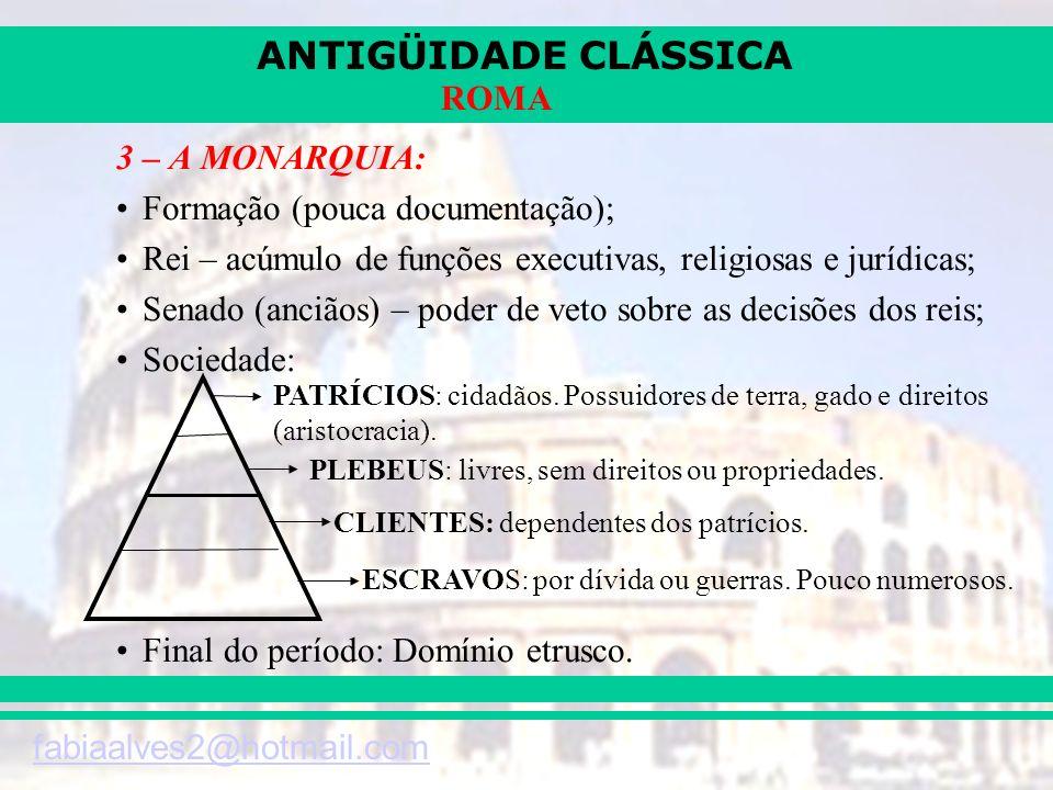 ANTIGÜIDADE CLÁSSICA fabiaalves2@hotmail.com ROMA 3 – A MONARQUIA: Formação (pouca documentação); Rei – acúmulo de funções executivas, religiosas e ju