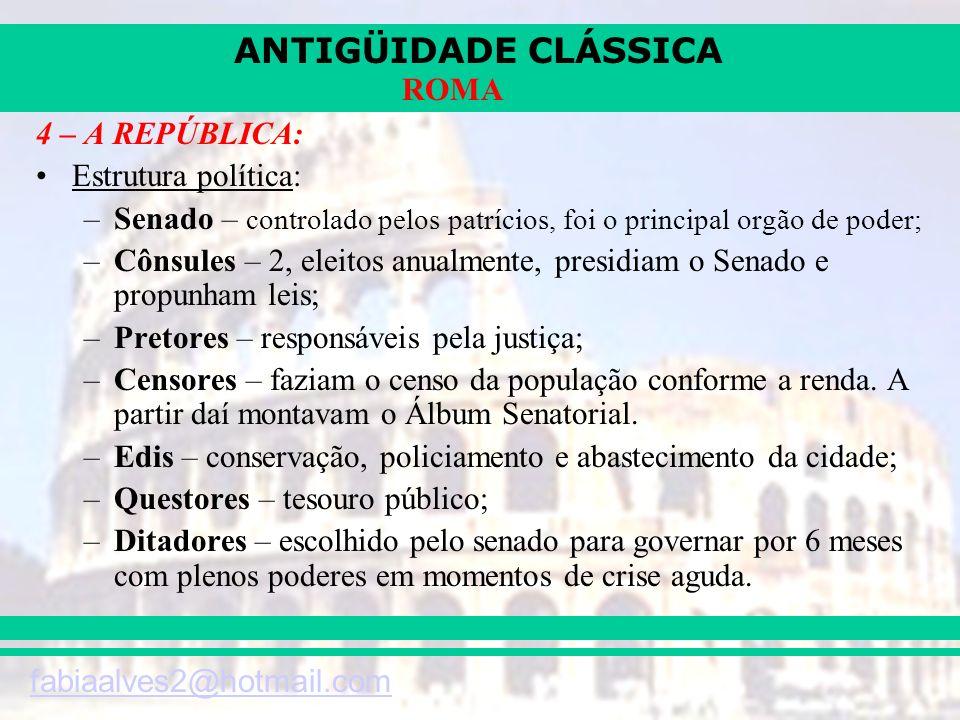 ANTIGÜIDADE CLÁSSICA fabiaalves2@hotmail.com ROMA 4 – A REPÚBLICA: Estrutura política: –Senado – controlado pelos patrícios, foi o principal orgão de