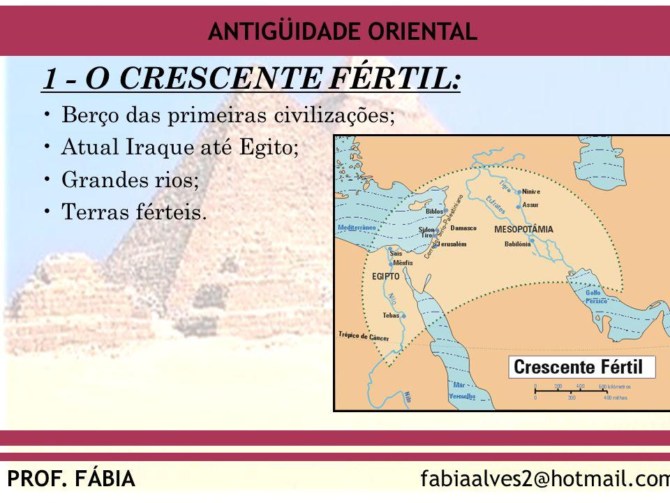 ANTIGÜIDADE ORIENTAL PROF. FÁBIAfabiaalves2@hotmail.com 1 - O CRESCENTE FÉRTIL: Berço das primeiras civilizações; Atual Iraque até Egito; Grandes rios