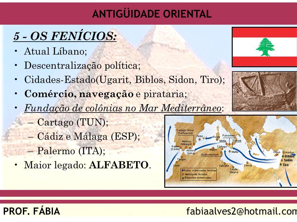 ANTIGÜIDADE ORIENTAL PROF. FÁBIAfabiaalves2@hotmail.com 5 - OS FENÍCIOS: Atual Líbano; Descentralização política; Cidades-Estado(Ugarit, Biblos, Sidon