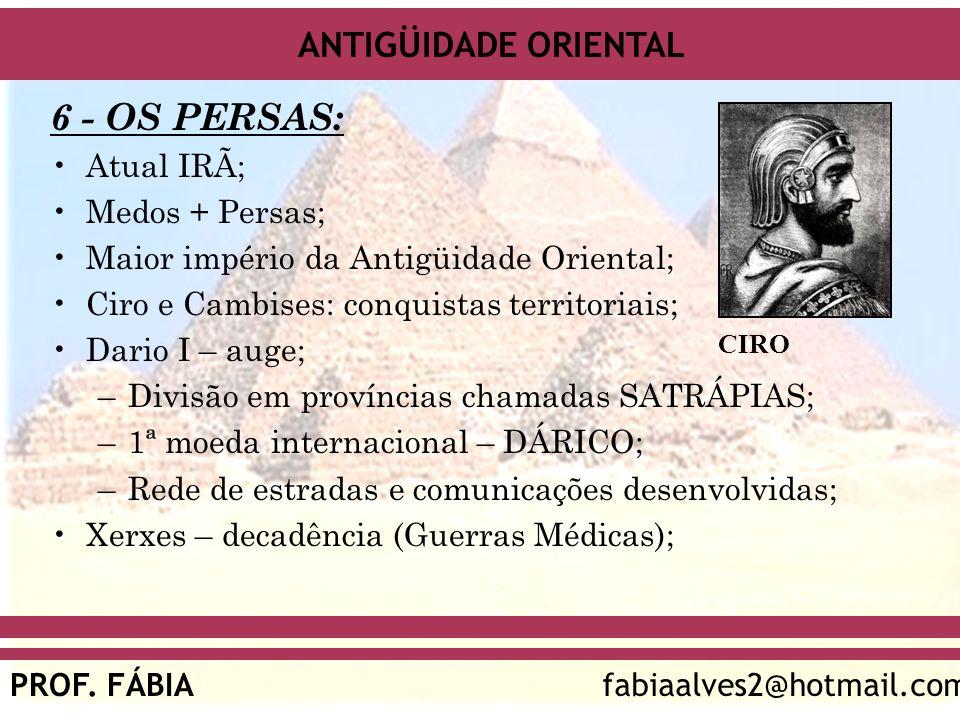ANTIGÜIDADE ORIENTAL PROF. FÁBIAfabiaalves2@hotmail.com 6 - OS PERSAS: Atual IRÃ; Medos + Persas; Maior império da Antigüidade Oriental; Ciro e Cambis