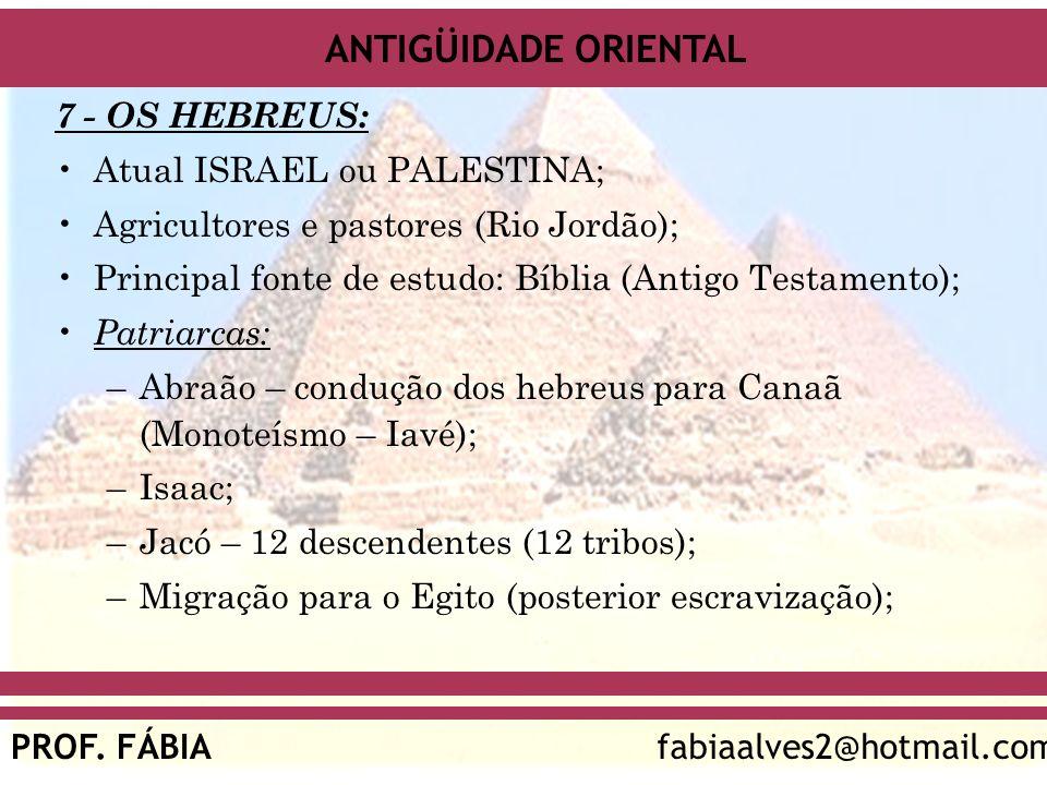 ANTIGÜIDADE ORIENTAL PROF. FÁBIAfabiaalves2@hotmail.com 7 - OS HEBREUS: Atual ISRAEL ou PALESTINA; Agricultores e pastores (Rio Jordão); Principal fon
