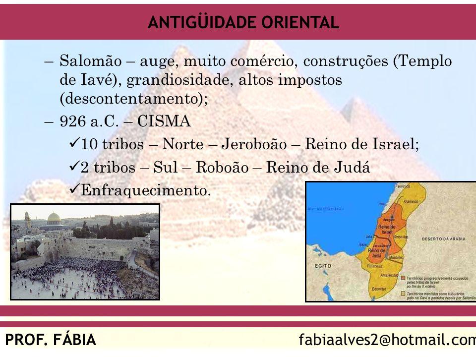 ANTIGÜIDADE ORIENTAL PROF. FÁBIAfabiaalves2@hotmail.com –Salomão – auge, muito comércio, construções (Templo de Iavé), grandiosidade, altos impostos (