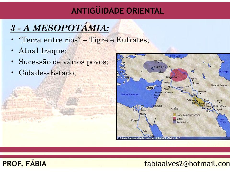 ANTIGÜIDADE ORIENTAL PROF. FÁBIAfabiaalves2@hotmail.com 3 - A MESOPOTÂMIA: Terra entre rios – Tigre e Eufrates; Atual Iraque; Sucessão de vários povos