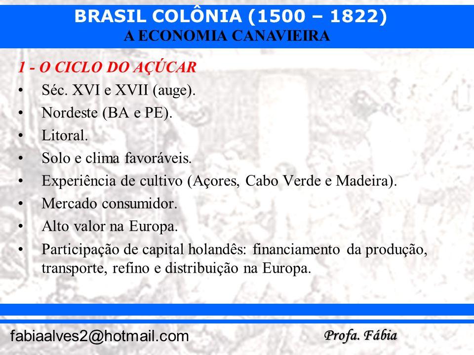BRASIL COLÔNIA (1500 – 1822) Profa. Fábia fabiaalves2@hotmail.com A ECONOMIA CANAVIEIRA 1 - O CICLO DO AÇÚCAR Séc. XVI e XVII (auge). Nordeste (BA e P