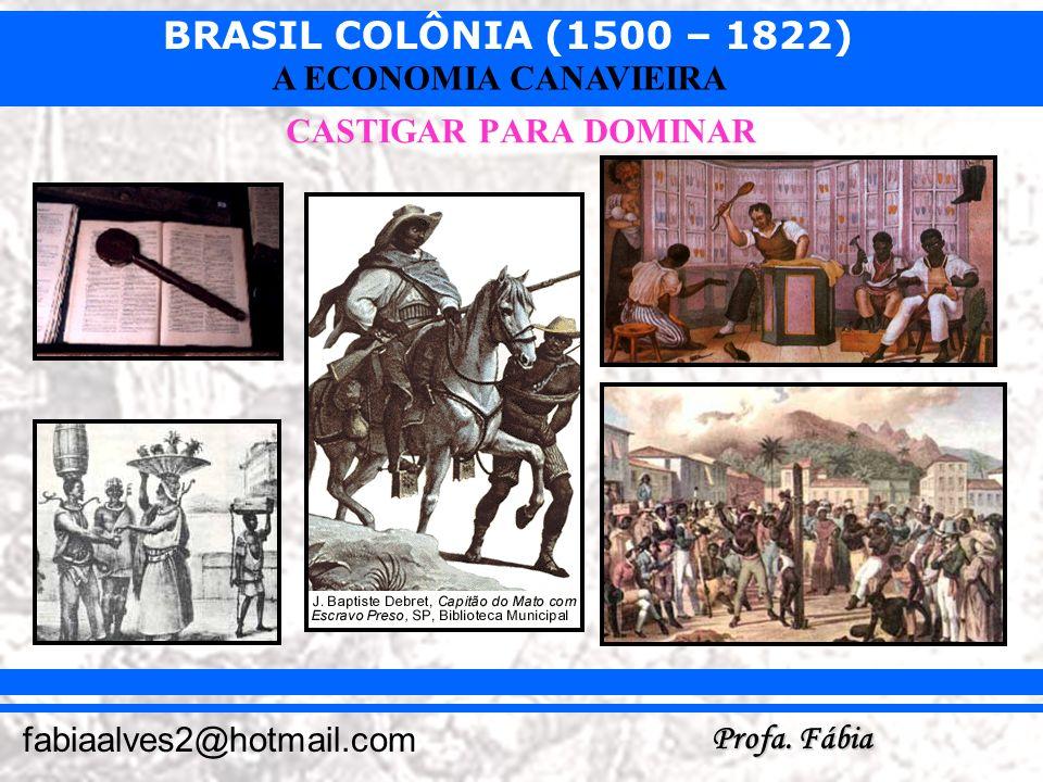 BRASIL COLÔNIA (1500 – 1822) Profa. Fábia fabiaalves2@hotmail.com A ECONOMIA CANAVIEIRA CASTIGAR PARA DOMINAR