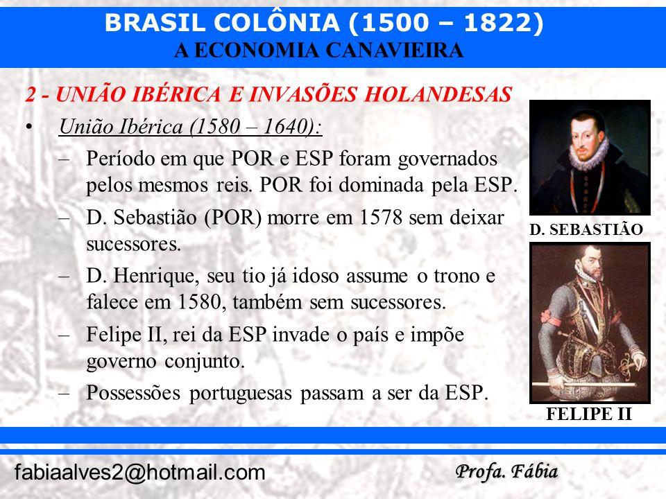 BRASIL COLÔNIA (1500 – 1822) Profa. Fábia fabiaalves2@hotmail.com A ECONOMIA CANAVIEIRA 2 - UNIÃO IBÉRICA E INVASÕES HOLANDESAS União Ibérica (1580 –