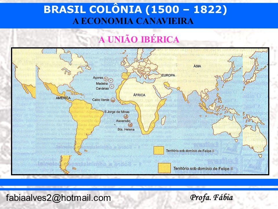 BRASIL COLÔNIA (1500 – 1822) Profa. Fábia fabiaalves2@hotmail.com A ECONOMIA CANAVIEIRA A UNIÃO IBÉRICA