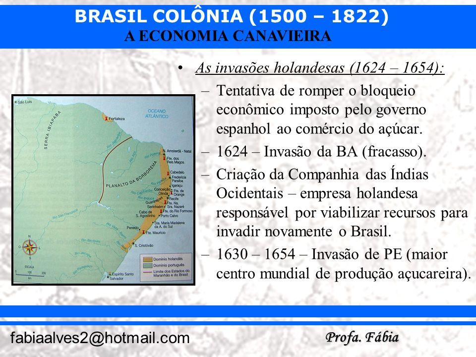 BRASIL COLÔNIA (1500 – 1822) Profa. Fábia fabiaalves2@hotmail.com A ECONOMIA CANAVIEIRA As invasões holandesas (1624 – 1654): –Tentativa de romper o b