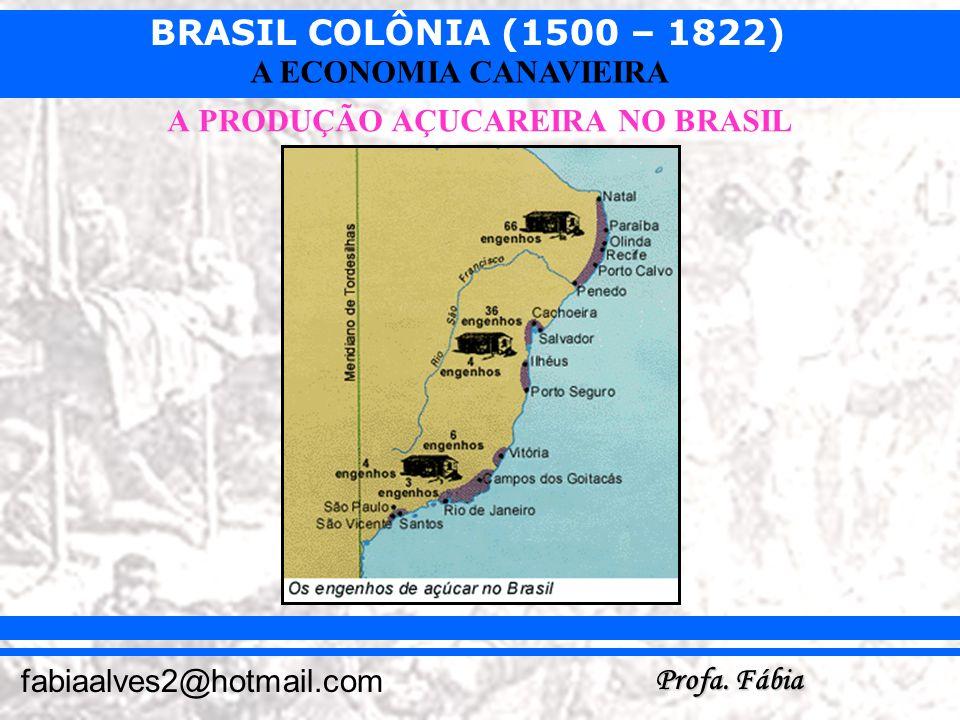 BRASIL COLÔNIA (1500 – 1822) Profa. Fábia fabiaalves2@hotmail.com A ECONOMIA CANAVIEIRA A PRODUÇÃO AÇUCAREIRA NO BRASIL
