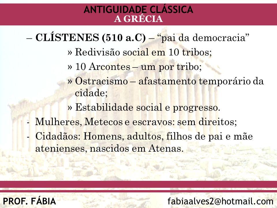 ANTIGUIDADE CLÁSSICA PROF. FÁBIA fabiaalves2@hotmail.com A GRÉCIA – CLÍSTENES (510 a.C) – pai da democracia »Redivisão social em 10 tribos; »10 Arcont