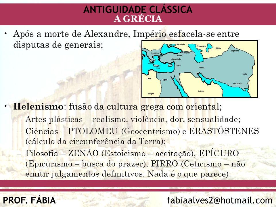 ANTIGUIDADE CLÁSSICA PROF. FÁBIA fabiaalves2@hotmail.com A GRÉCIA Após a morte de Alexandre, Império esfacela-se entre disputas de generais; Helenismo