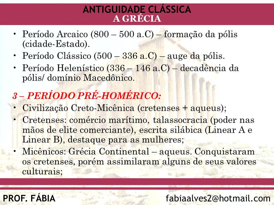 ANTIGUIDADE CLÁSSICA PROF. FÁBIA fabiaalves2@hotmail.com A GRÉCIA Período Arcaico (800 – 500 a.C) – formação da pólis (cidade-Estado). Período Clássic