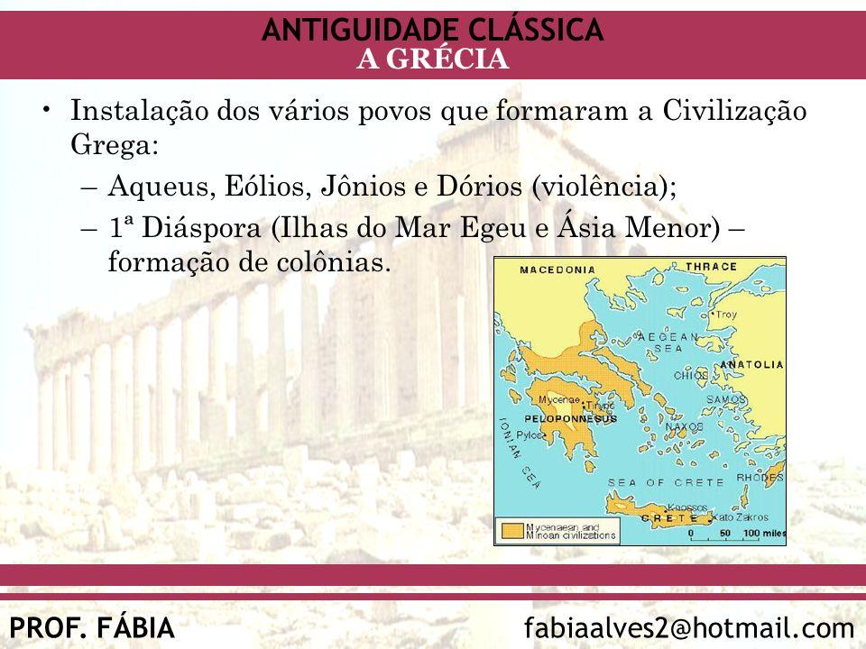 ANTIGUIDADE CLÁSSICA PROF. FÁBIA fabiaalves2@hotmail.com A GRÉCIA Instalação dos vários povos que formaram a Civilização Grega: –Aqueus, Eólios, Jônio