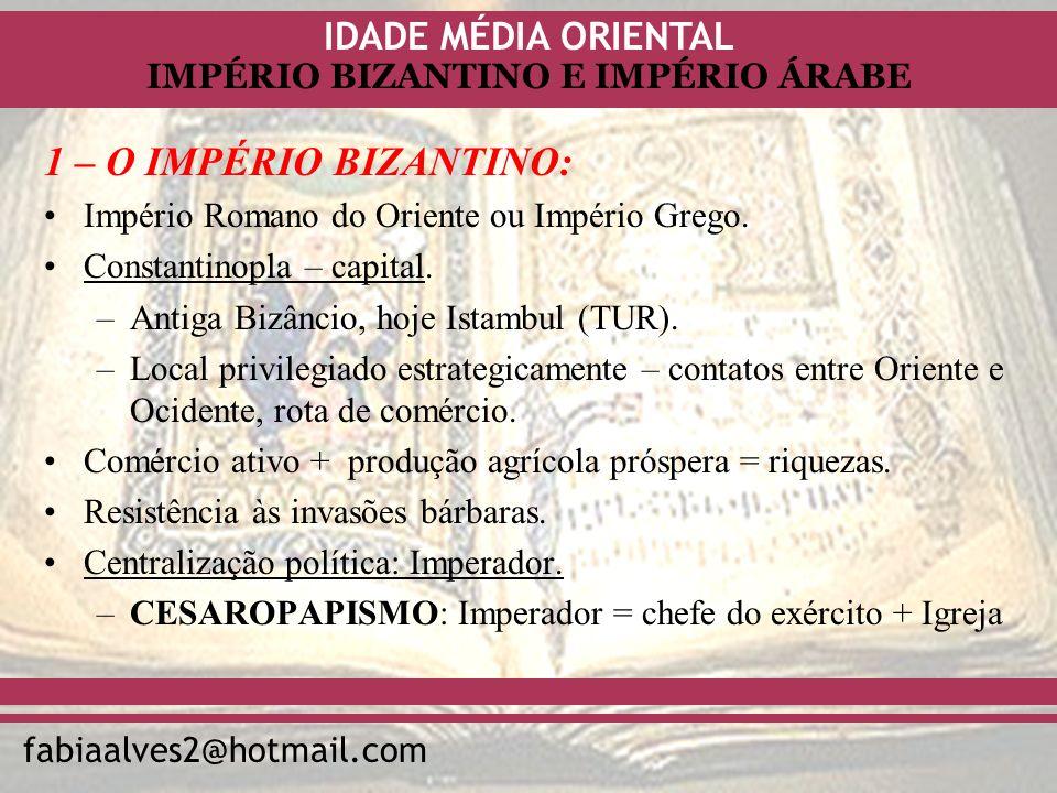 IDADE MÉDIA ORIENTAL fabiaalves2@hotmail.com IMPÉRIO BIZANTINO E IMPÉRIO ÁRABE 1 – O IMPÉRIO BIZANTINO: Império Romano do Oriente ou Império Grego. Co