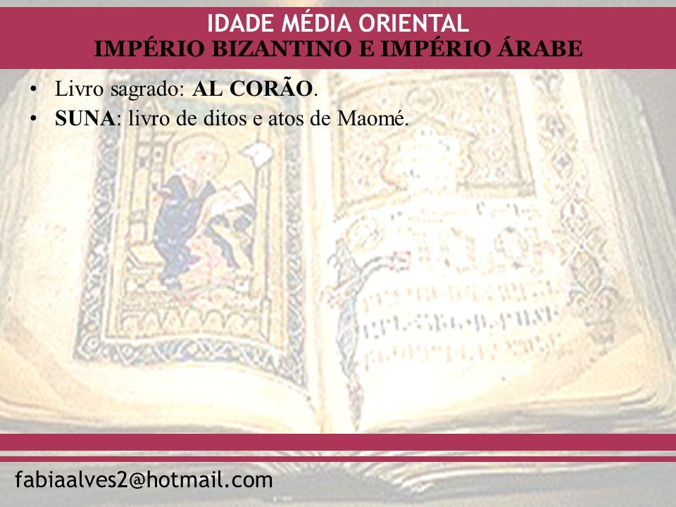 IDADE MÉDIA ORIENTAL fabiaalves2@hotmail.com IMPÉRIO BIZANTINO E IMPÉRIO ÁRABE Livro sagrado: AL CORÃO. SUNA: livro de ditos e atos de Maomé.