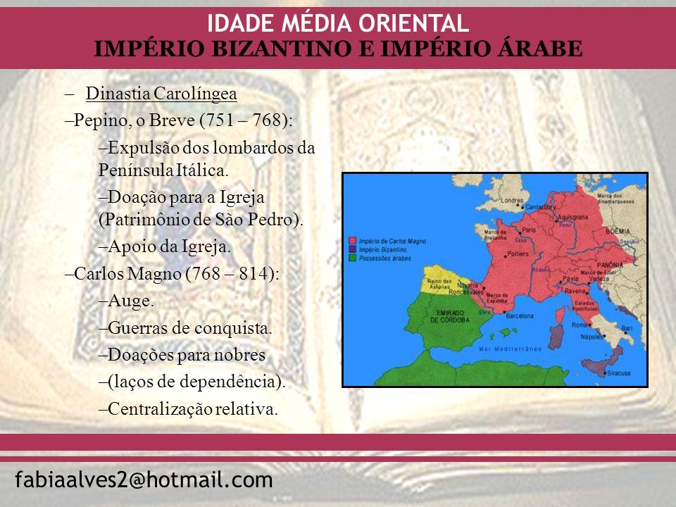 IDADE MÉDIA ORIENTAL fabiaalves2@hotmail.com IMPÉRIO BIZANTINO E IMPÉRIO ÁRABE –Dinastia Carolíngea –Pepino, o Breve (751 – 768): –Expulsão dos lombar