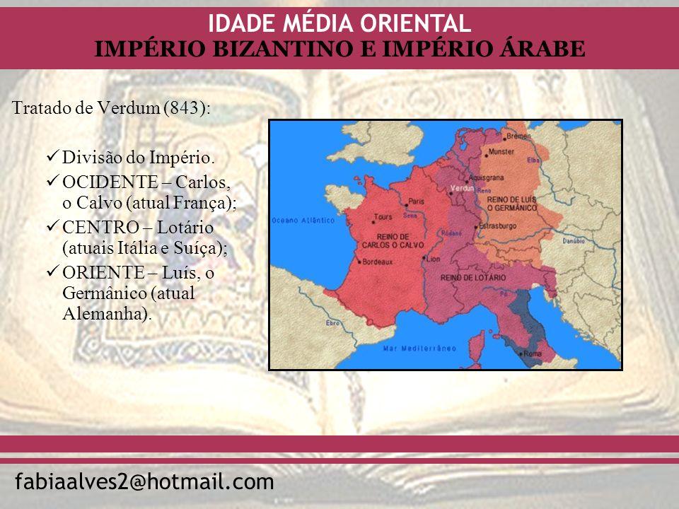 IDADE MÉDIA ORIENTAL fabiaalves2@hotmail.com IMPÉRIO BIZANTINO E IMPÉRIO ÁRABE Tratado de Verdum (843): Divisão do Império. OCIDENTE – Carlos, o Calvo