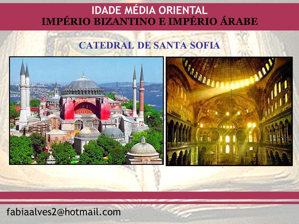 IDADE MÉDIA ORIENTAL fabiaalves2@hotmail.com IMPÉRIO BIZANTINO E IMPÉRIO ÁRABE CATEDRAL DE SANTA SOFIA