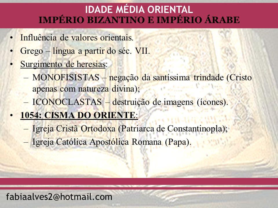 IDADE MÉDIA ORIENTAL fabiaalves2@hotmail.com IMPÉRIO BIZANTINO E IMPÉRIO ÁRABE Influência de valores orientais. Grego – língua a partir do séc. VII. S